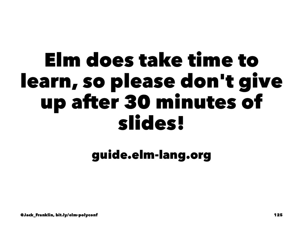 Elm does take time to learn, so please don't gi...