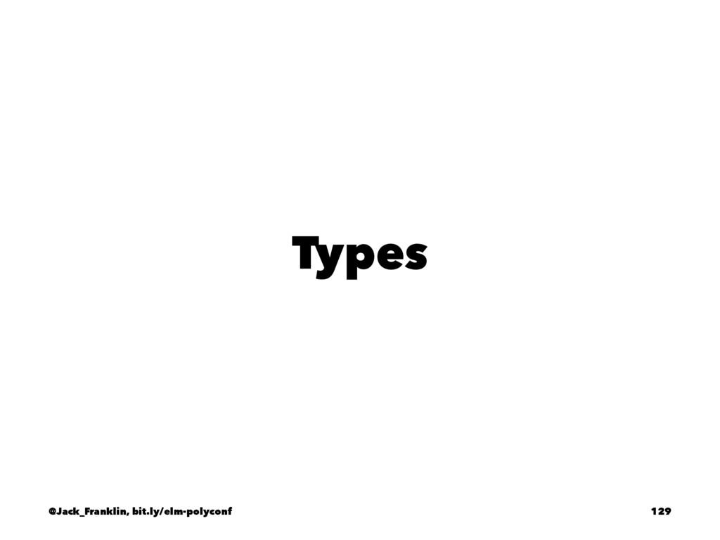 Types @Jack_Franklin, bit.ly/elm-polyconf 129