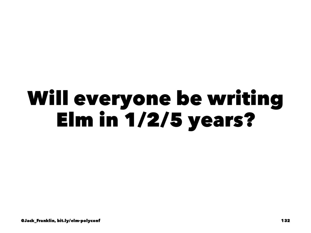 Will everyone be writing Elm in 1/2/5 years? @J...