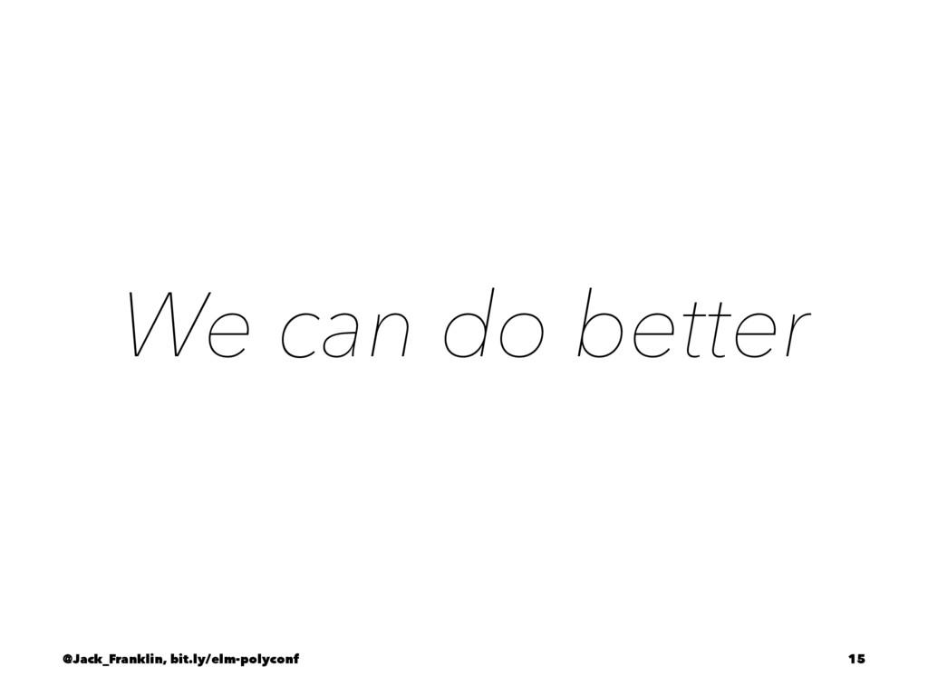 We can do better @Jack_Franklin, bit.ly/elm-pol...