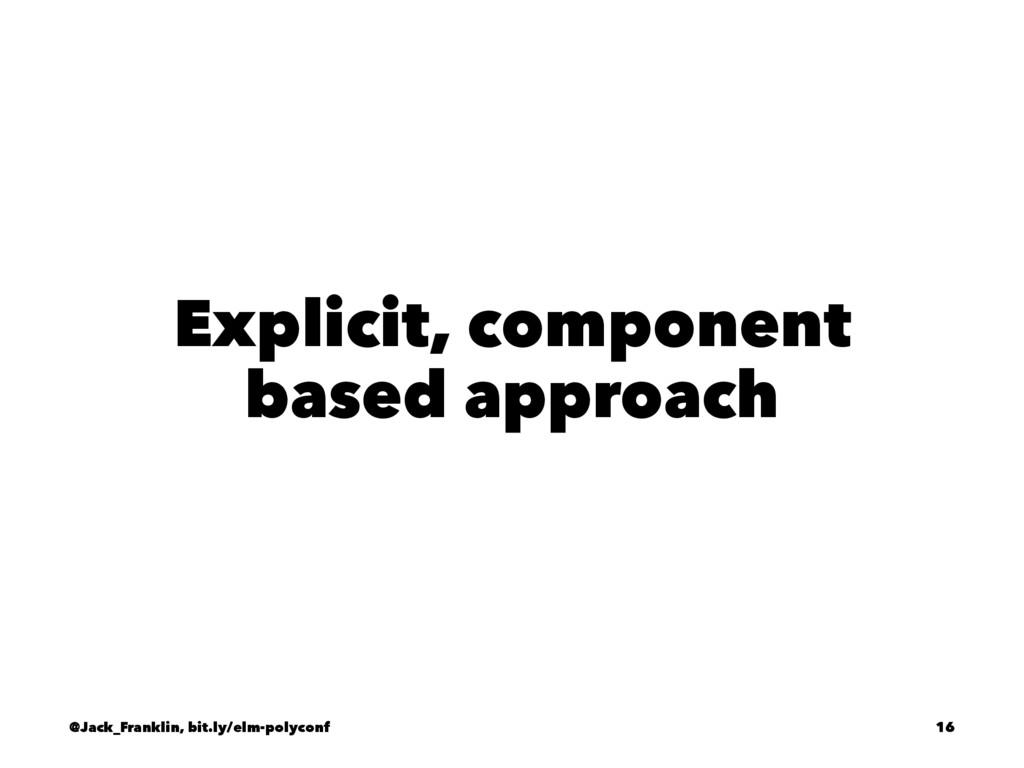 Explicit, component based approach @Jack_Frankl...