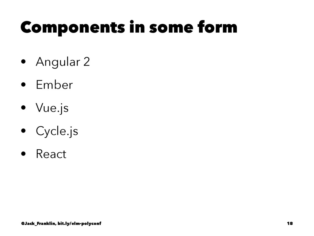 Components in some form • Angular 2 • Ember • V...