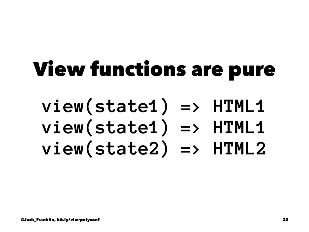 View functions are pure view(state1) => HTML1 v...