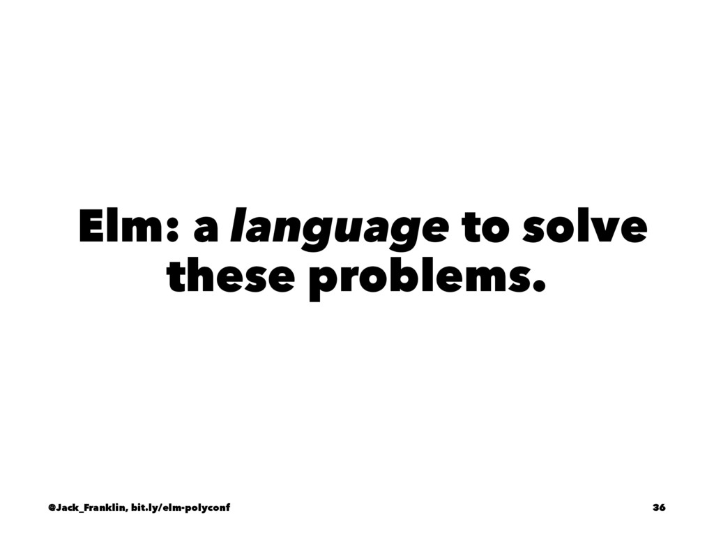 Elm: a language to solve these problems. @Jack_...