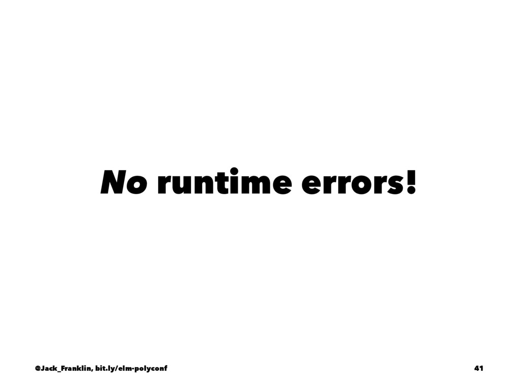 No runtime errors! @Jack_Franklin, bit.ly/elm-p...