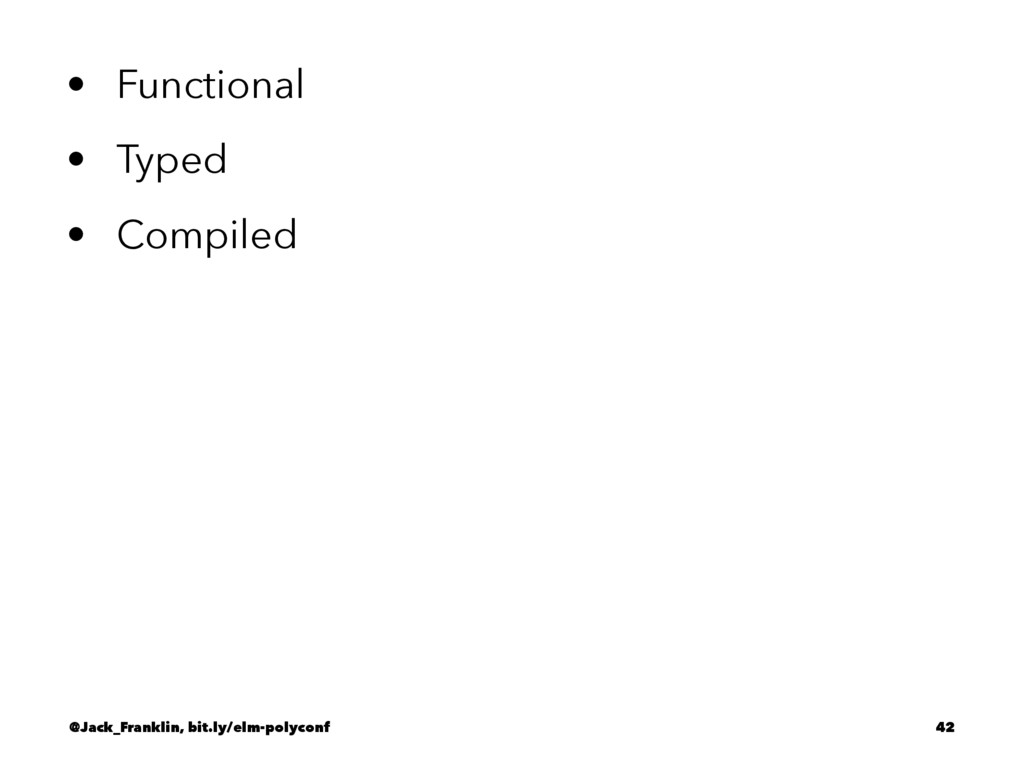 • Functional • Typed • Compiled @Jack_Franklin,...