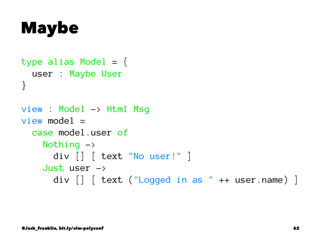 Maybe type alias Model = { user : Maybe User } ...
