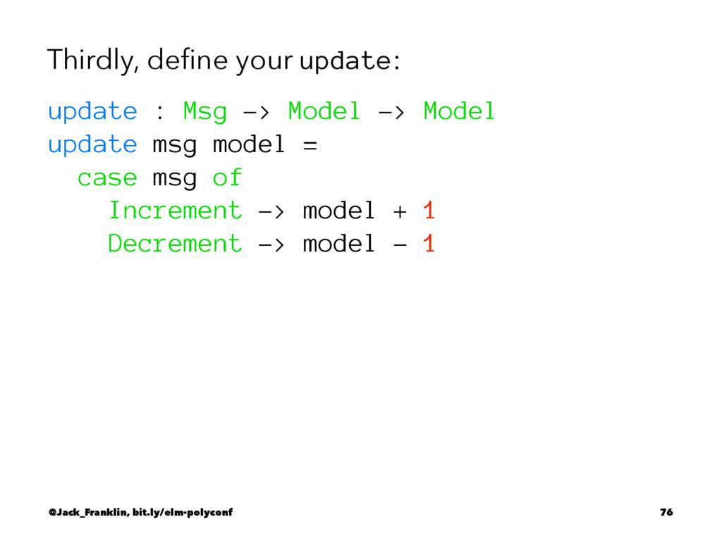 Thirdly, define your update: update : Msg -> Mod...