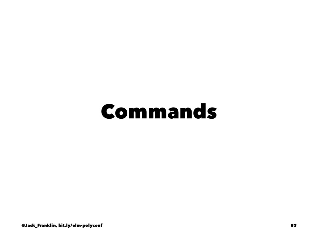 Commands @Jack_Franklin, bit.ly/elm-polyconf 83
