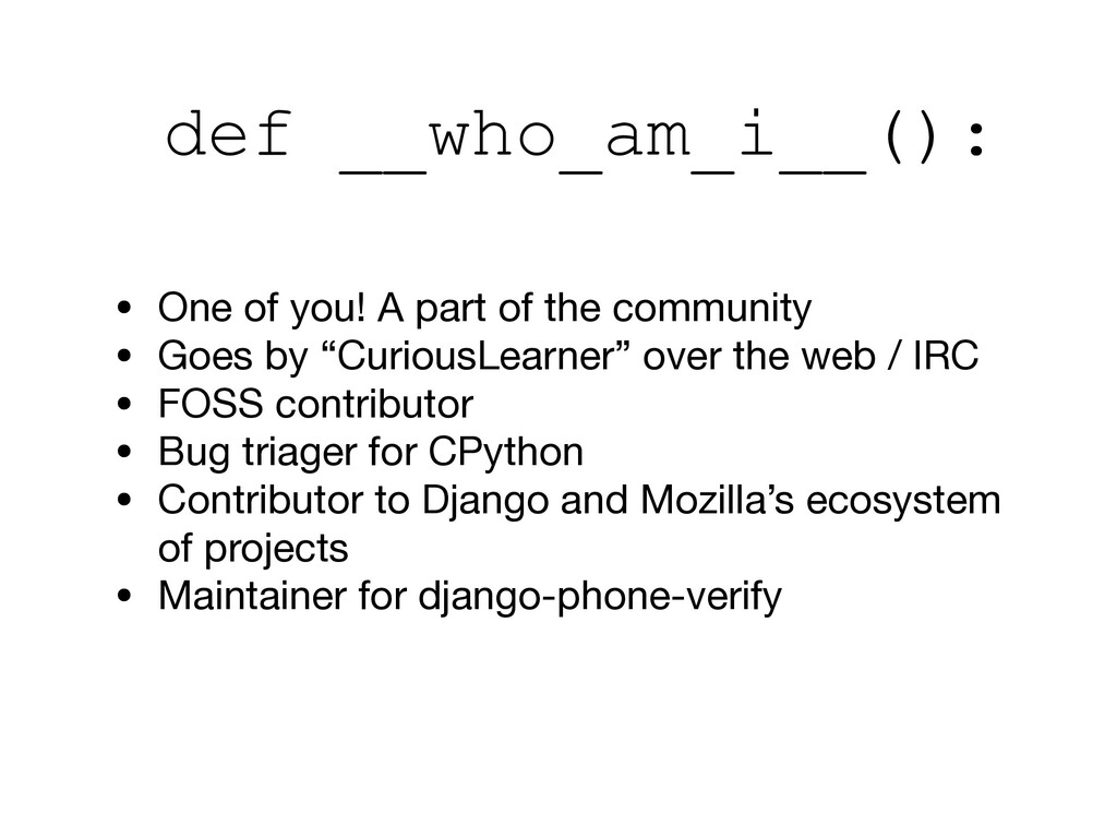 def __who_am_i__(): • One of you! A part of the...