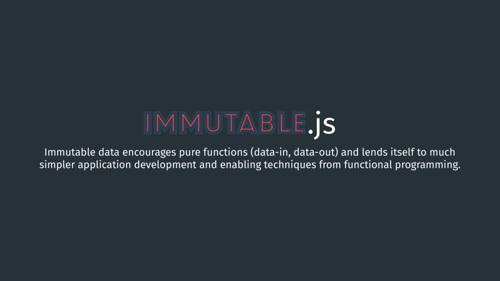 Immutable.js Immutable data encourages pure fun...