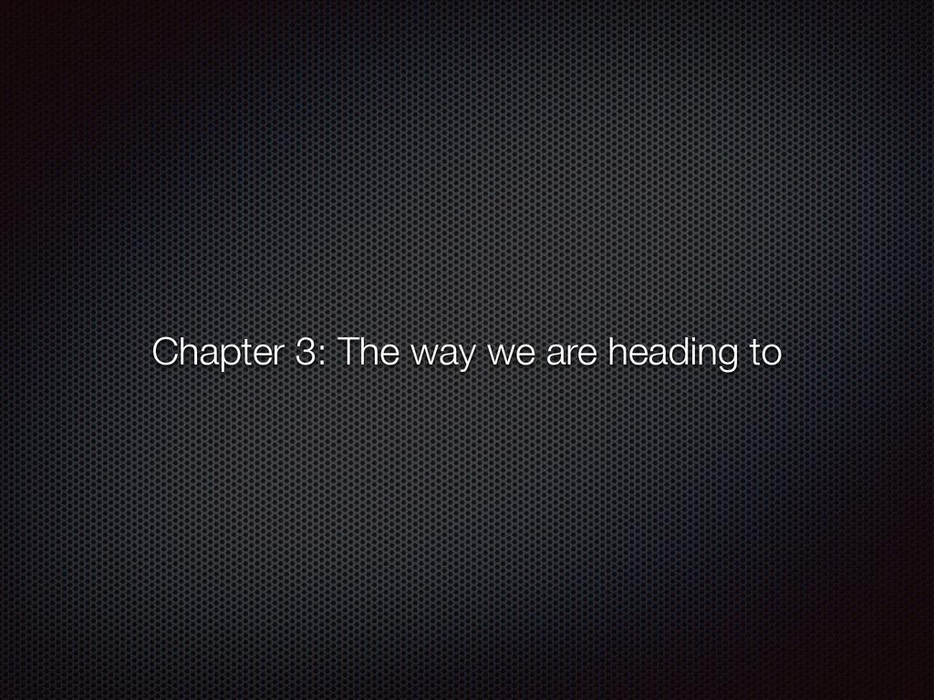 Chapter 3: The way we are heading to