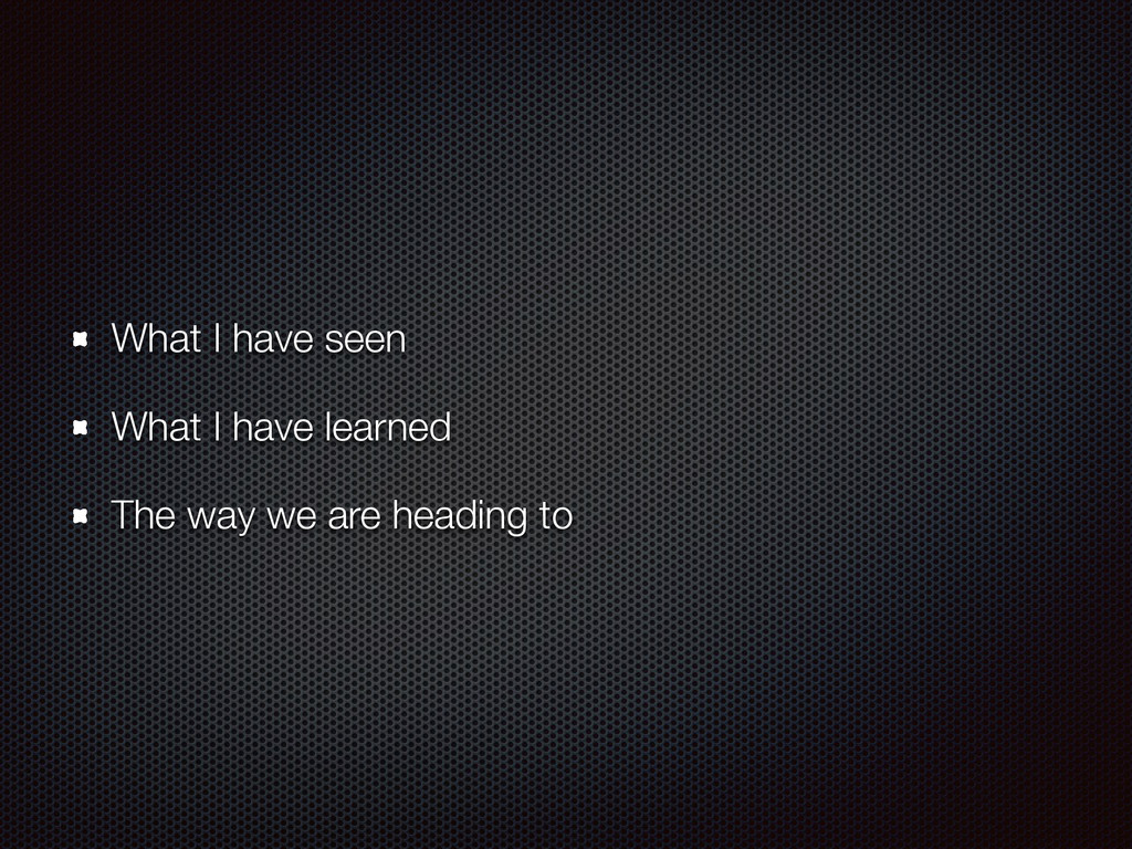 What I have seen What I have learned The way we...