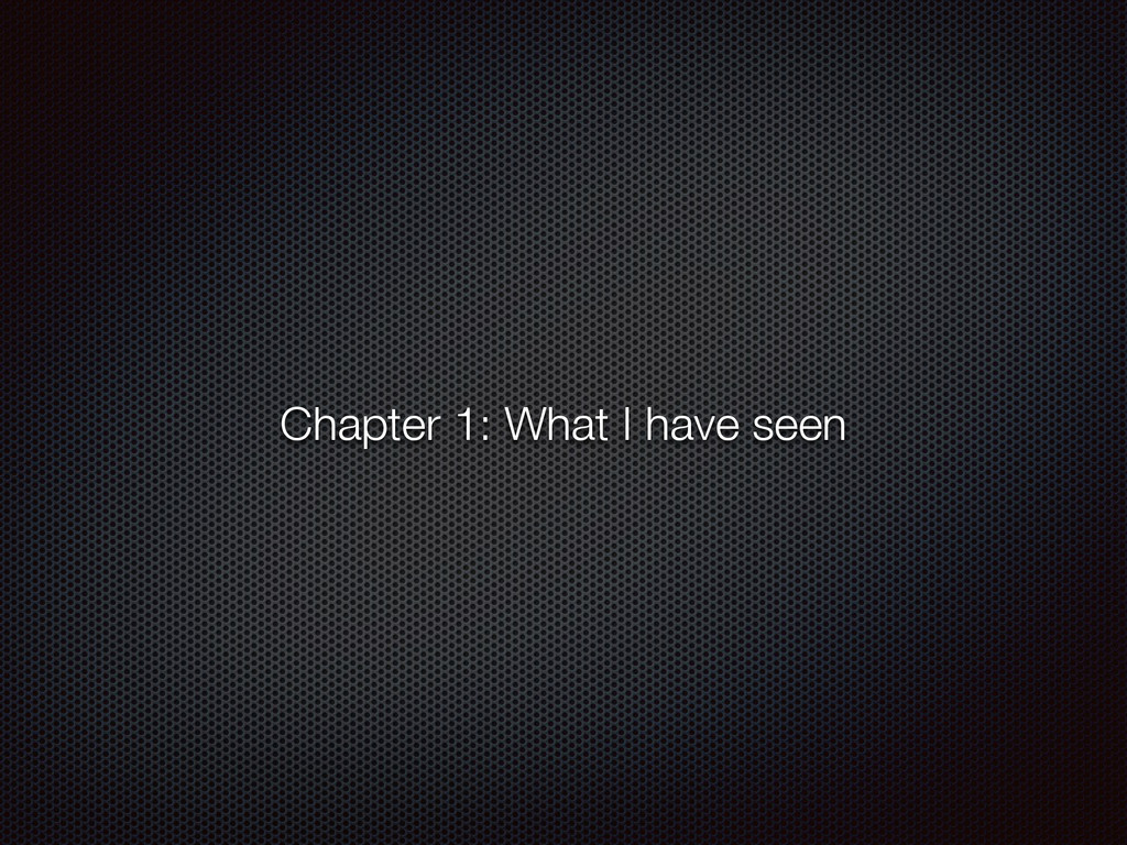 Chapter 1: What I have seen