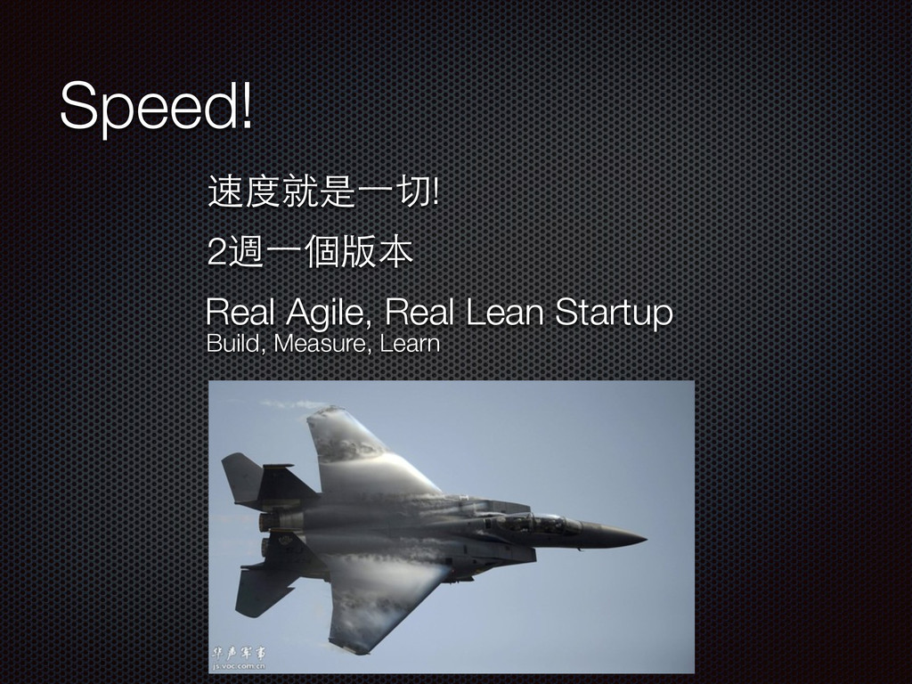 Speed! 速度就是⼀一切! 2週⼀一個版本 Build, Measure, Learn R...