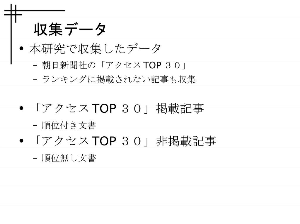 収集データ ● 本研究で収集したデータ – 朝日新聞社の「アクセス TOP 30」 – ランキ...