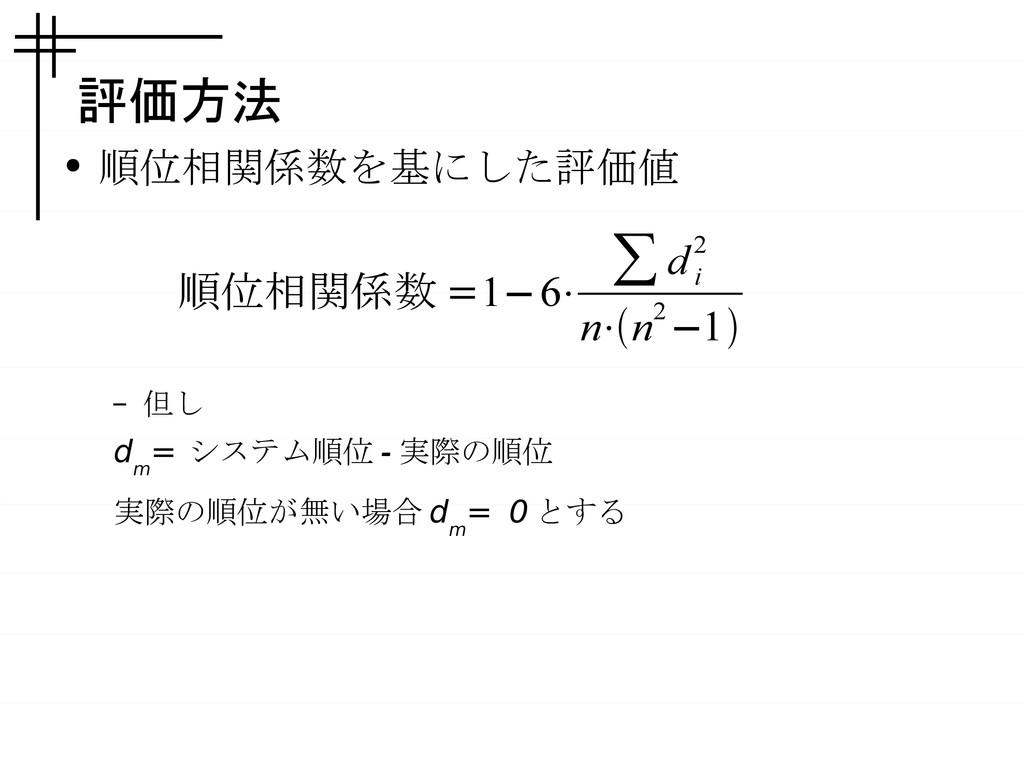 評価方法 ● 順位相関係数を基にした評価値 – 但し d m = システム順位 - 実際の順位...
