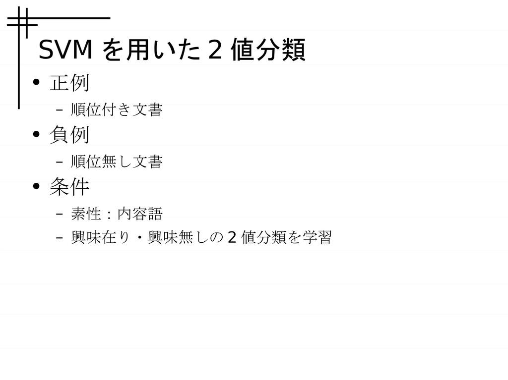 SVM を用いた 2 値分類 ● 正例 – 順位付き文書 ● 負例 – 順位無し文書 ● 条件...