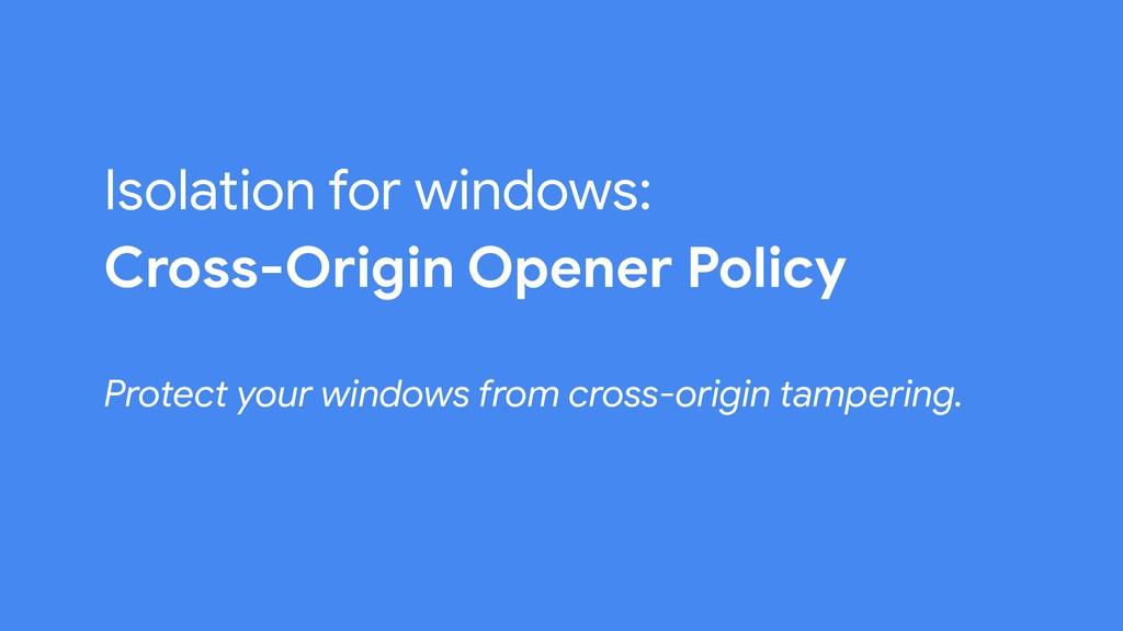 Isolation for windows: Cross-Origin Opener Poli...