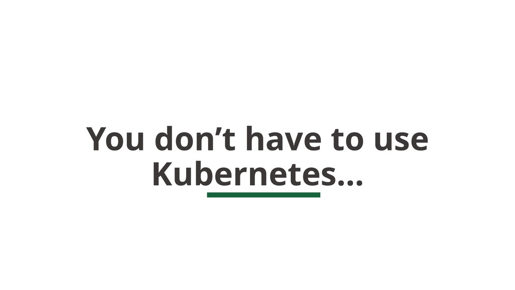 You don't have to use Kubernetes…