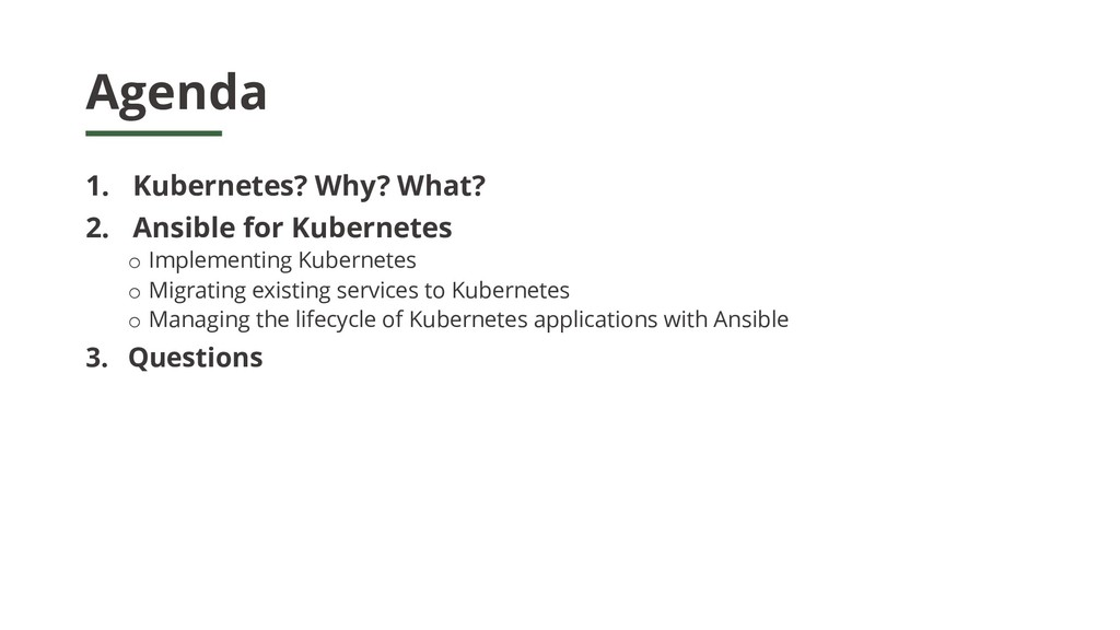 Agenda 1. Kubernetes? Why? What? 2. Ansible for...