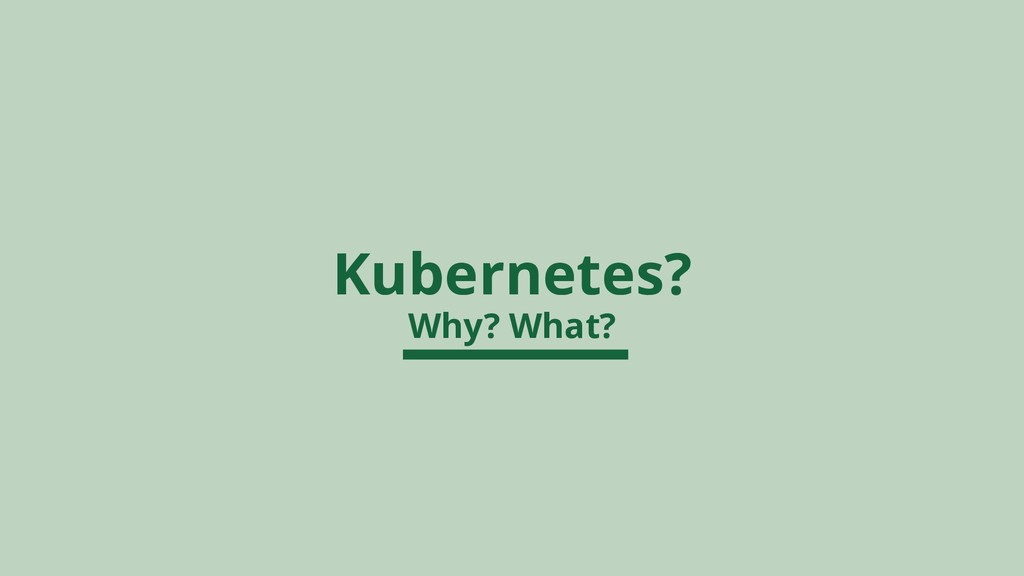 Kubernetes? Why? What?