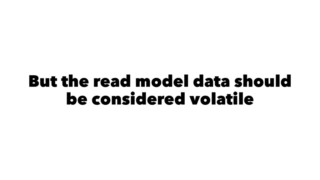 But the read model data should be considered vo...