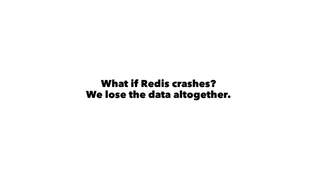 What if Redis crashes? We lose the data altoget...