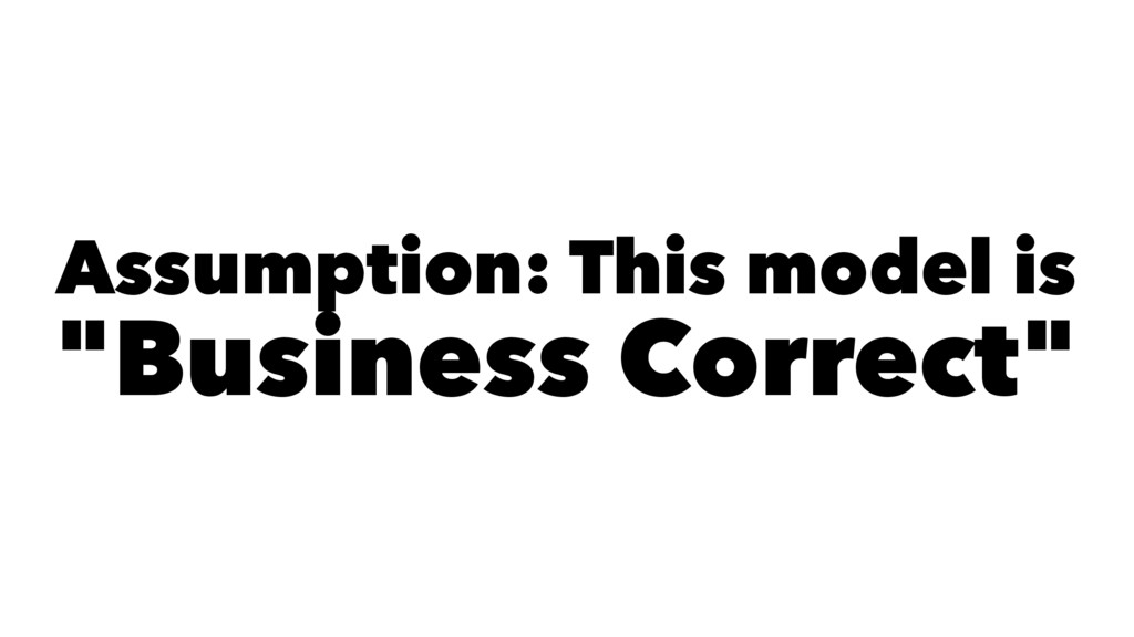 "Assumption: This model is ""Business Correct"""