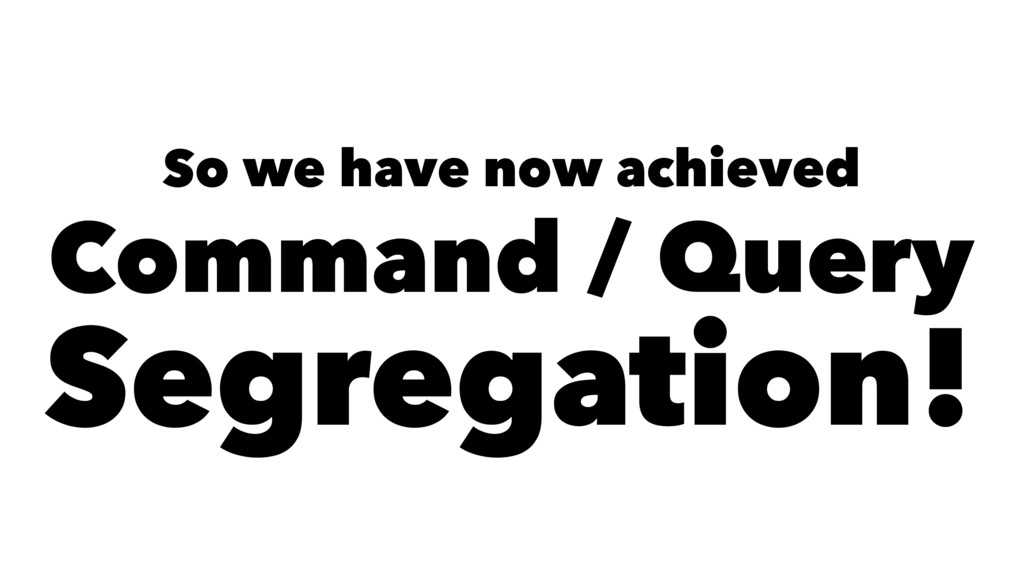 So we have now achieved Command / Query Segrega...