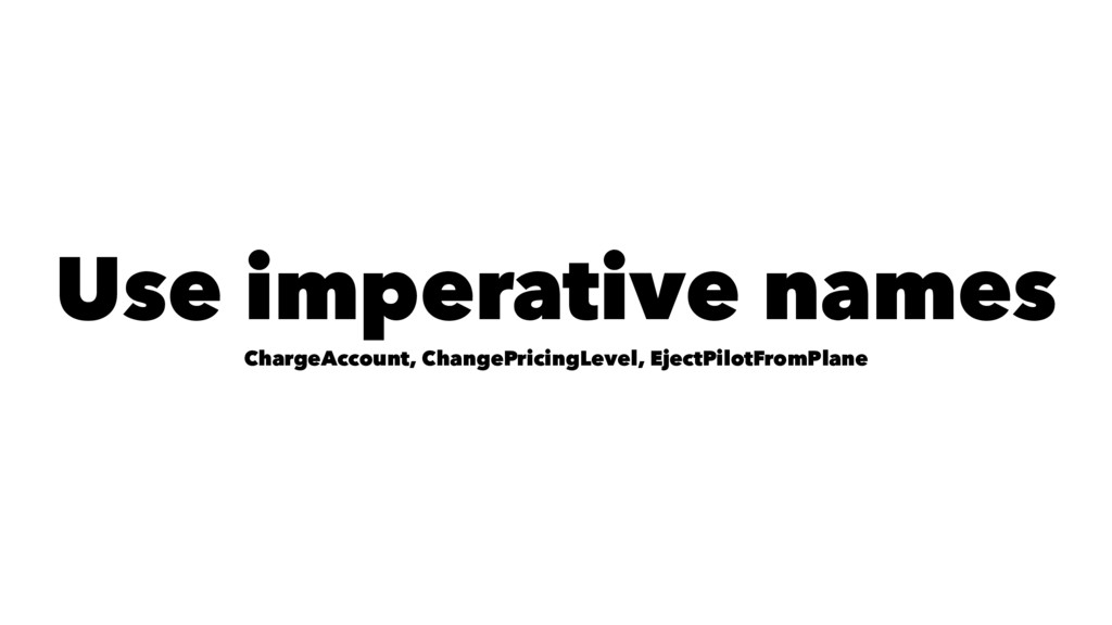 Use imperative names ChargeAccount, ChangePrici...