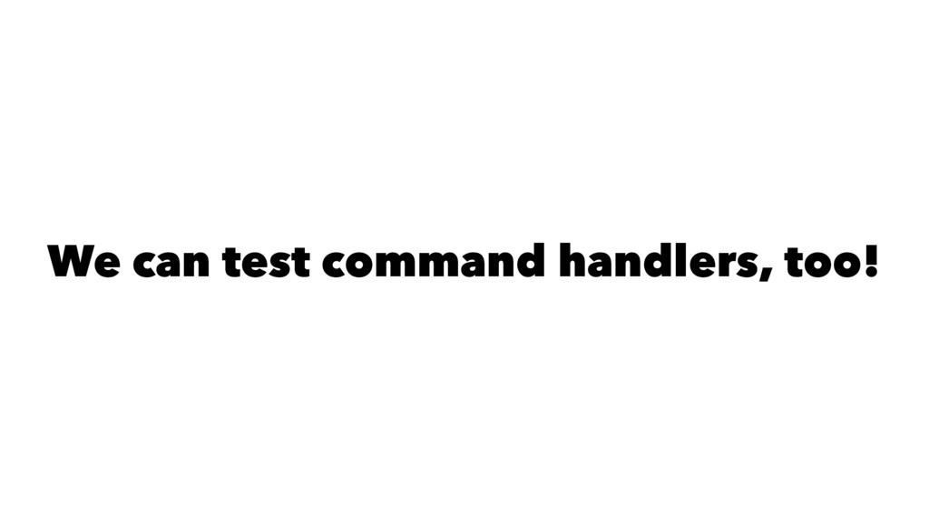 We can test command handlers, too!