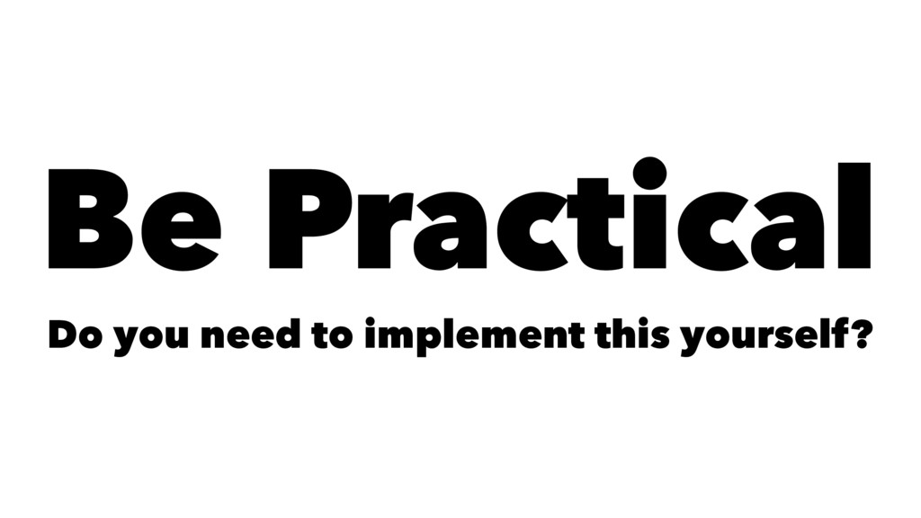 Be Practical Do you need to implement this your...