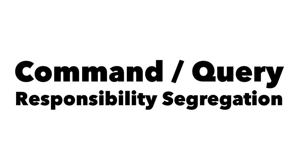 Command / Query Responsibility Segregation