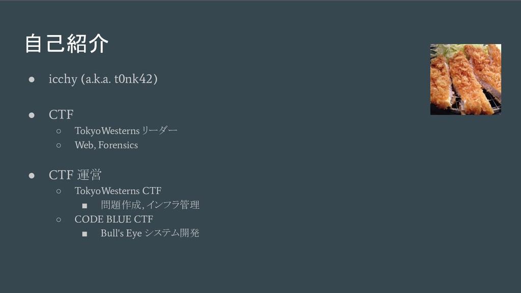 自己紹介 ● icchy (a.k.a. t0nk42) ● CTF ○ TokyoWeste...