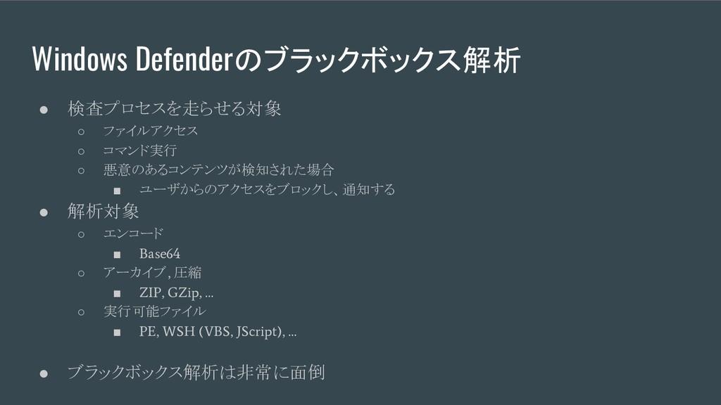 Windows Defenderのブラックボックス解析 ● 検査プロセスを走らせる対象 ○ フ...