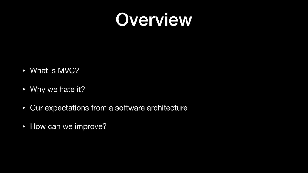 Overview • What is MVC?  • Why we hate it?  • O...