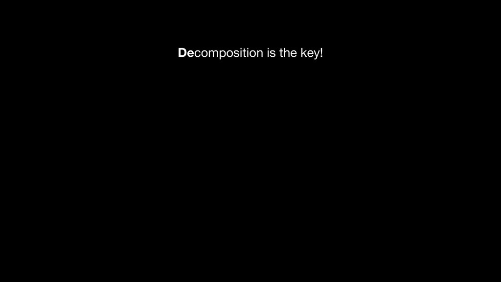 Decomposition is the key!