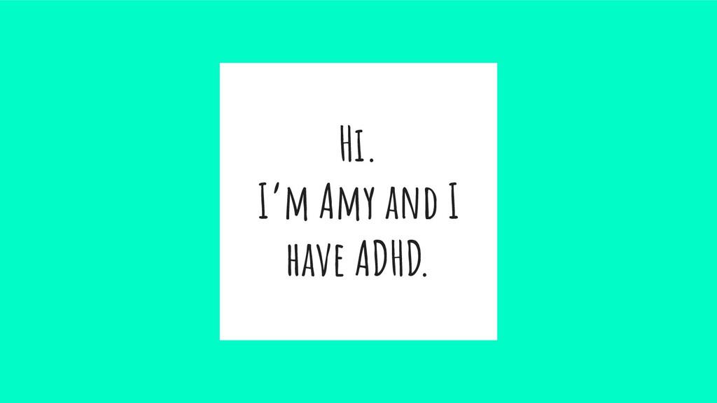 Hi. I'm Amy and I have ADHD.