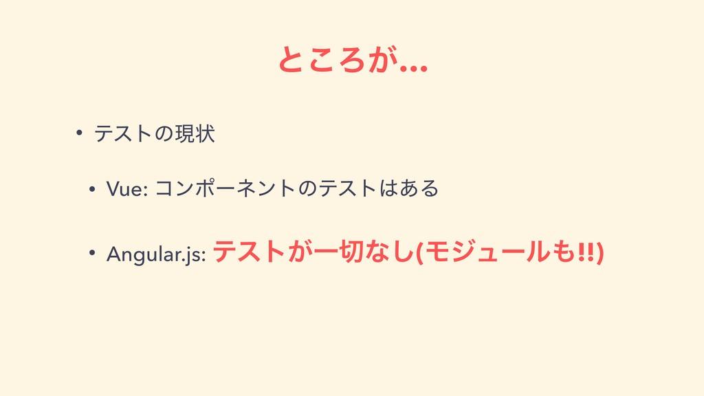ͱ͜Ζ͕… • ςετͷݱঢ় • Vue: ίϯϙʔωϯτͷςετ͋Δ • Angular....