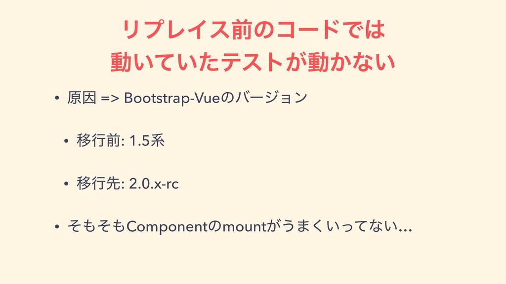 ϦϓϨΠεલͷίʔυͰ ಈ͍͍ͯͨςετ͕ಈ͔ͳ͍ • ݪҼ => Bootstrap-V...