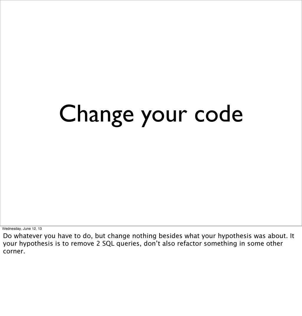 Change your code Wednesday, June 12, 13 Do what...
