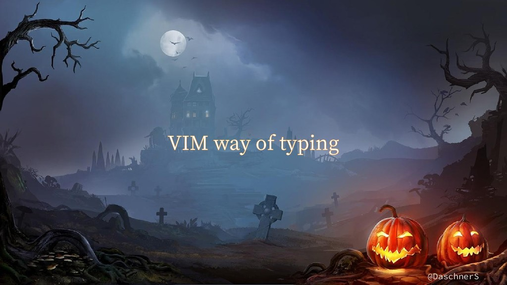 @DaschnerS VIM way of typing
