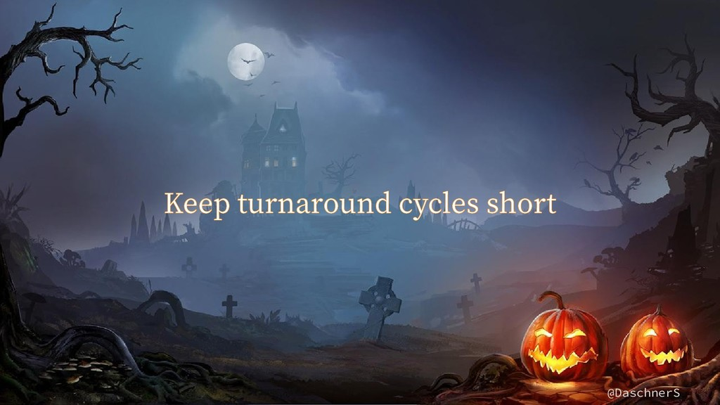 @DaschnerS Keep turnaround cycles short