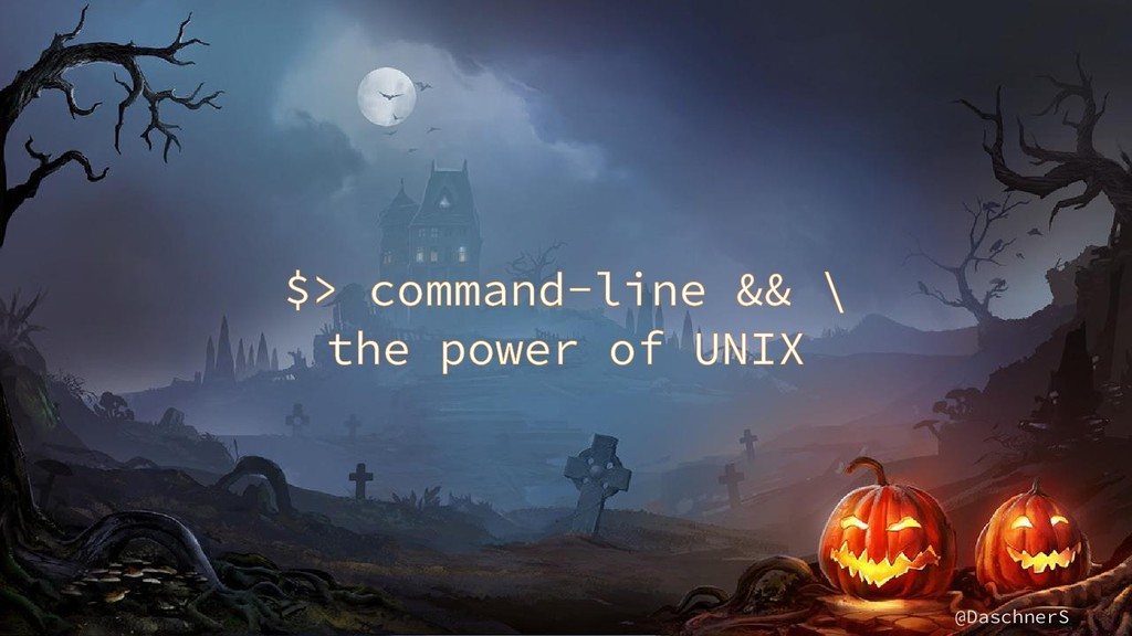 @DaschnerS $> command-line && \ the power of UN...