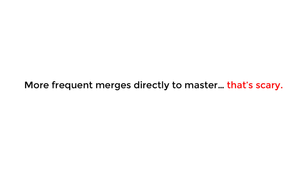 More frequent merges directly to master… that's...