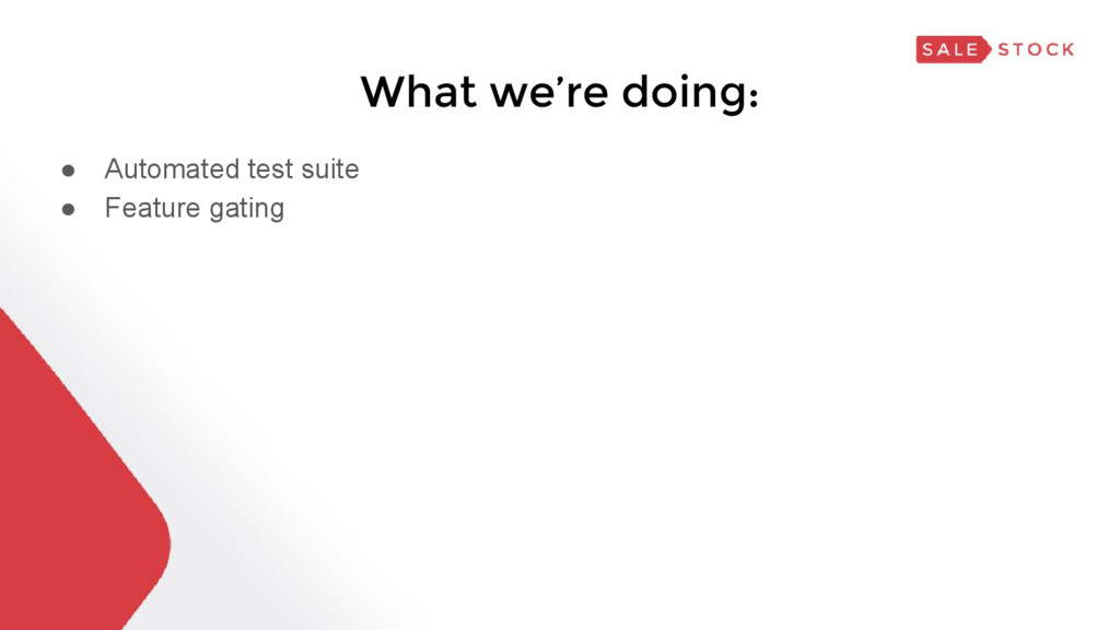 What we're doing: ● Automated test suite ● Feat...