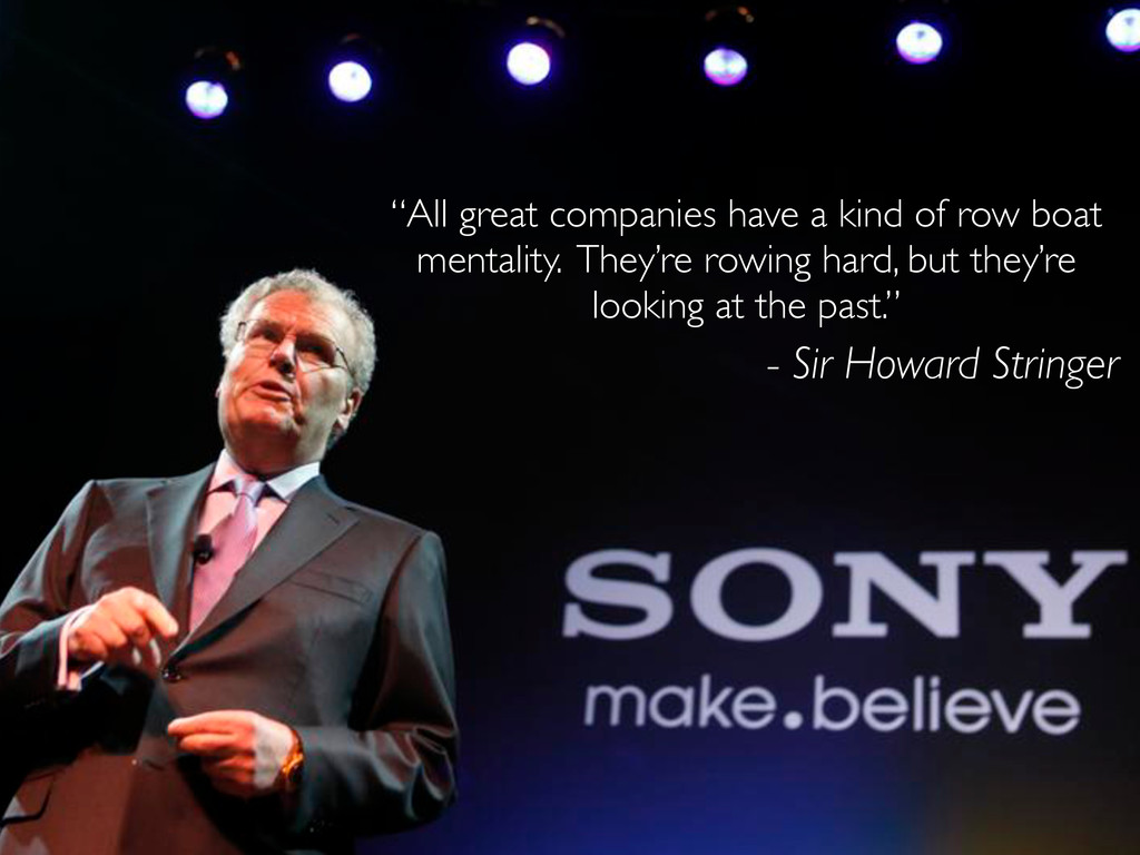 """- Sir Howard Stringer """"All great companies have..."""