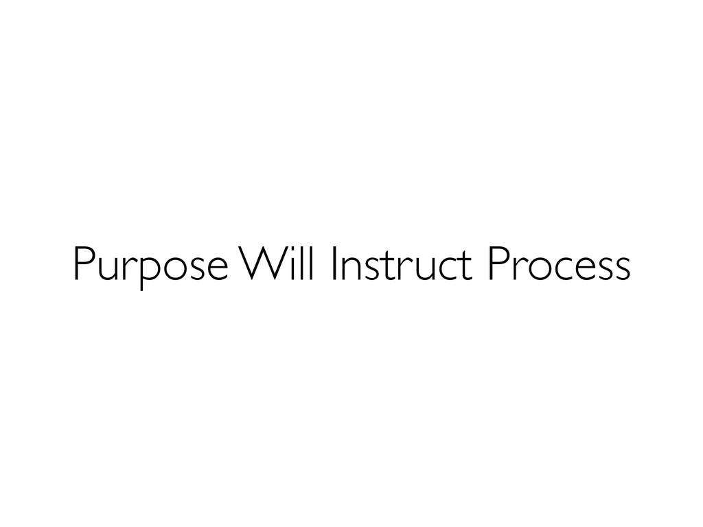 Purpose Will Instruct Process