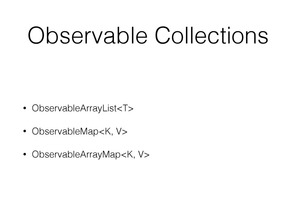 Observable Collections • ObservableArrayList<T>...